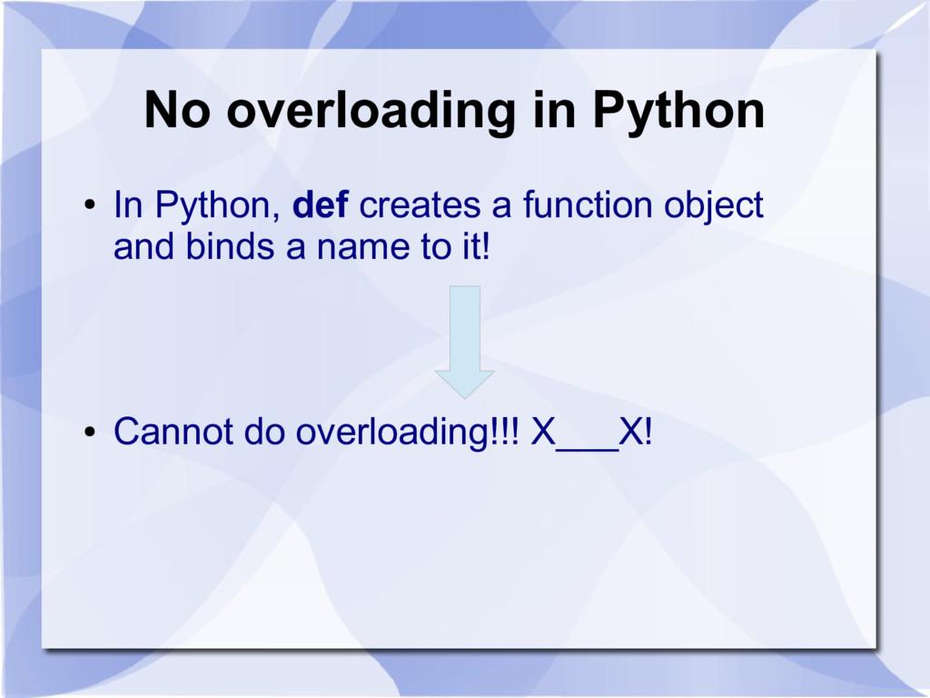 No overloading in Python ● In Python, def creat...