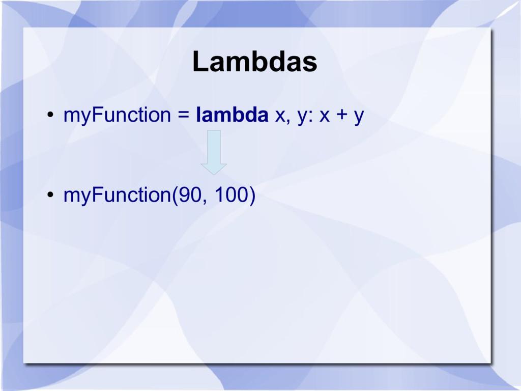 Lambdas ● myFunction = lambda x, y: x + y ● myF...