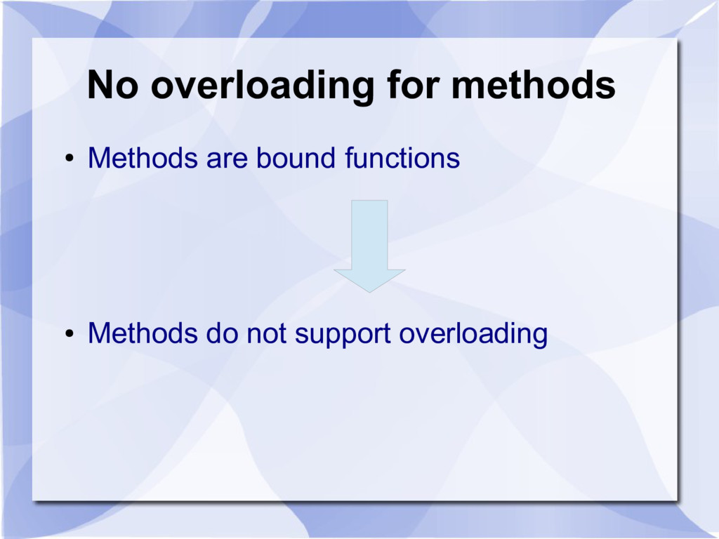 No overloading for methods ● Methods are bound ...