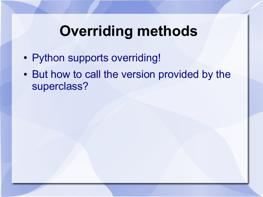 Overriding methods ● Python supports overriding...