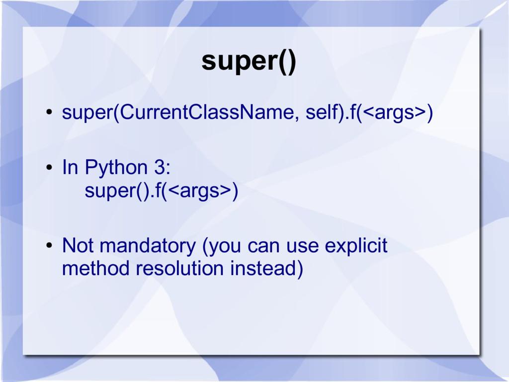 super() ● super(CurrentClassName, self).f(<args...
