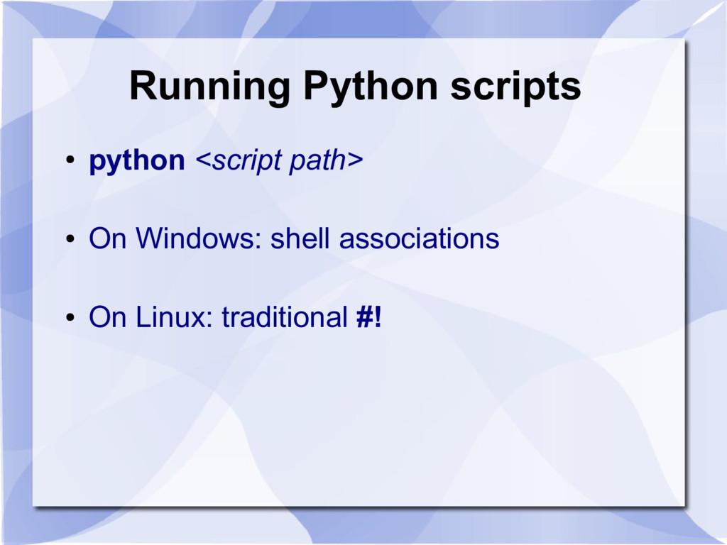 Running Python scripts ● python <script path> ●...
