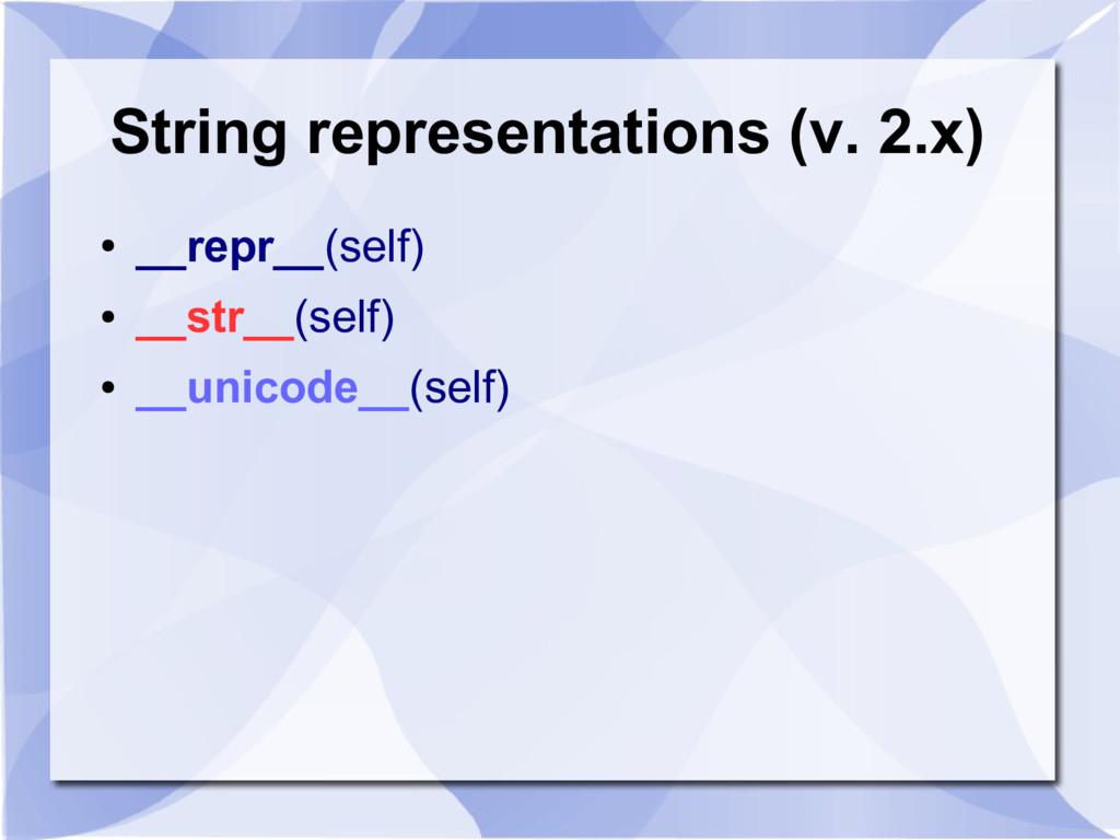String representations (v. 2.x) ● __repr__(self...