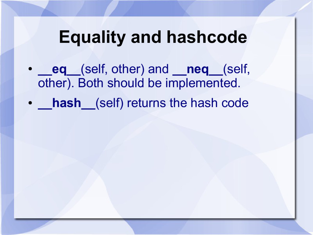 Equality and hashcode ● __eq__(self, other) and...