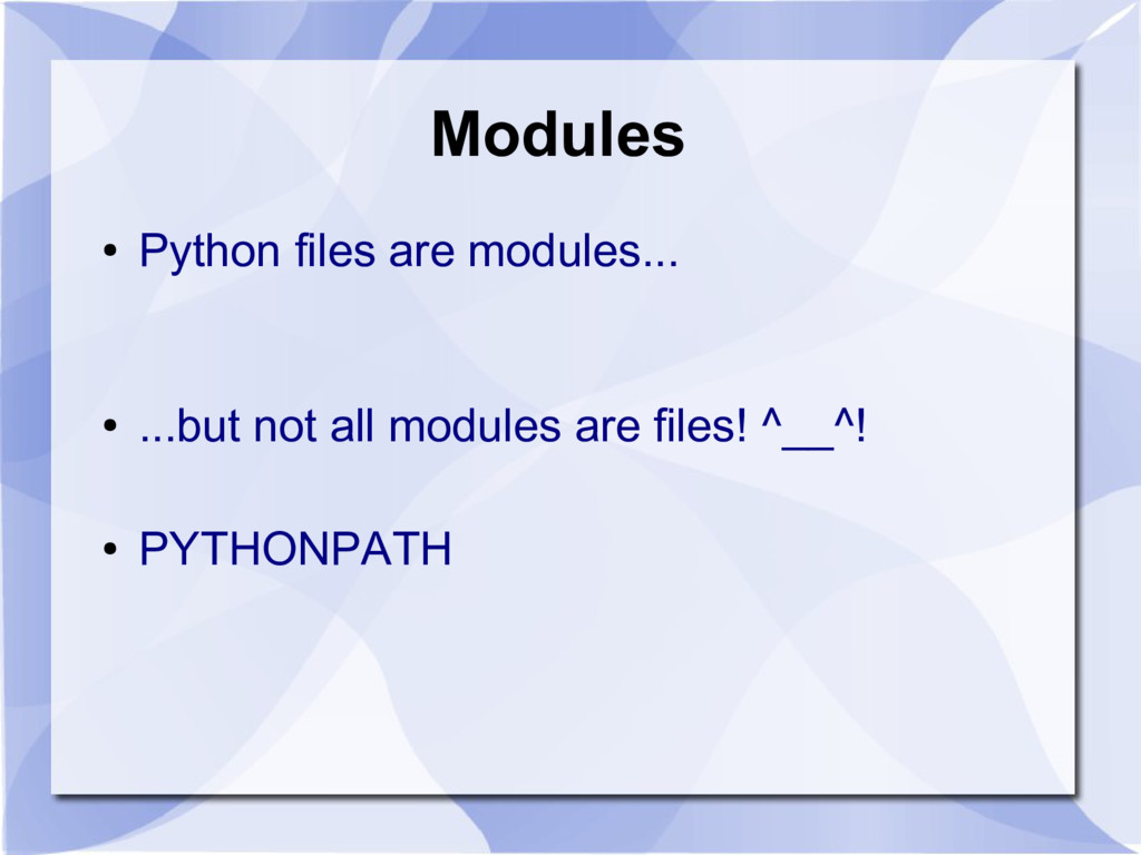 Modules ● Python files are modules... ● ...but ...