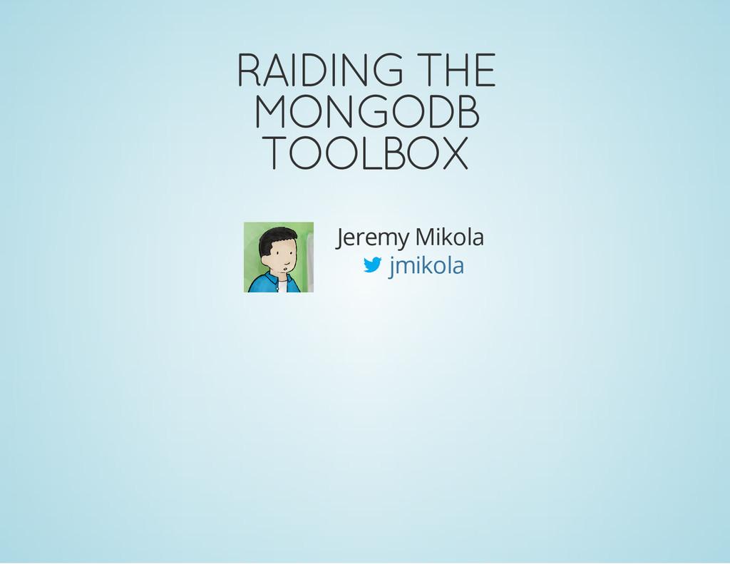 RAIDING THE MONGODB TOOLBOX Jeremy Mikola jmiko...