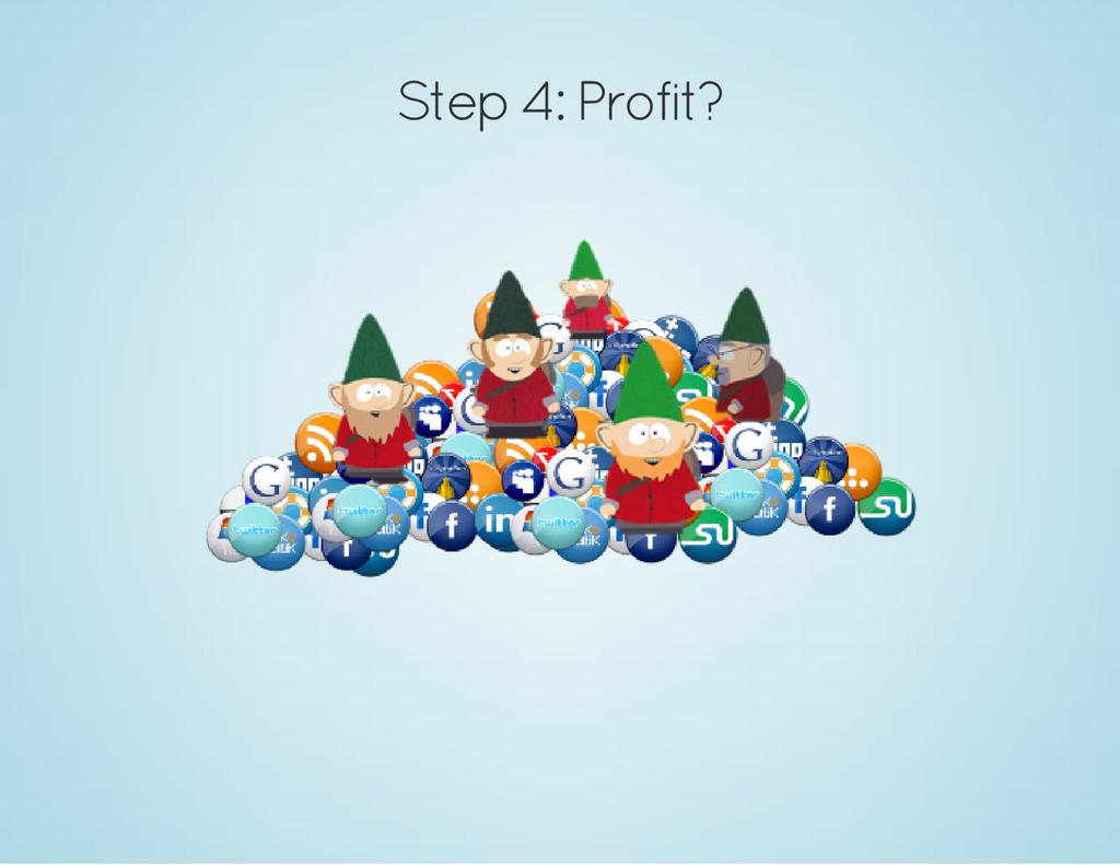 Step 4: Profit?