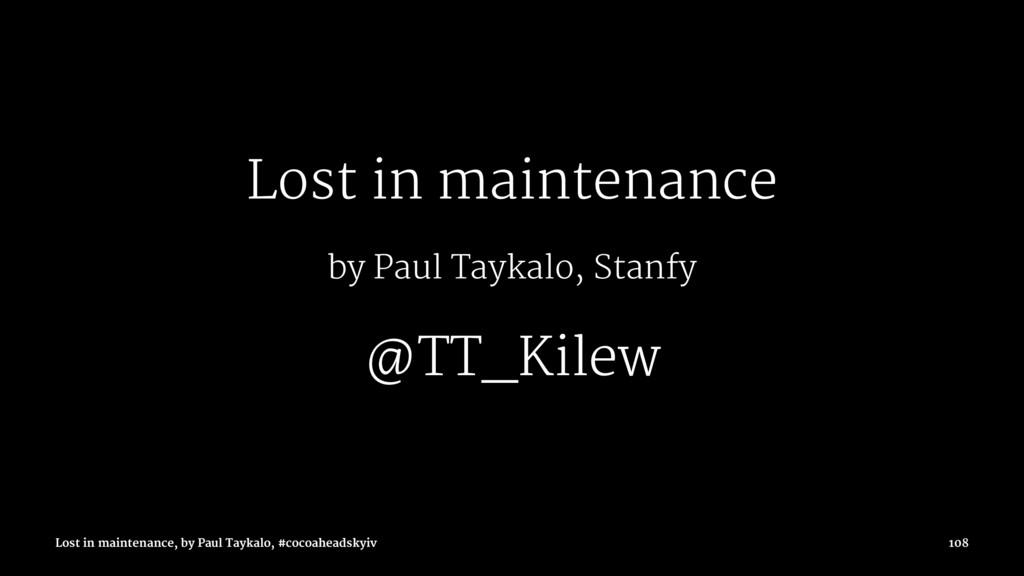 Lost in maintenance by Paul Taykalo, Stanfy @TT...