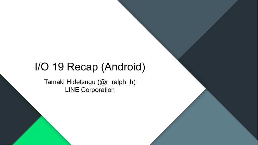 I/O 19 Recap (Android) Tamaki Hidetsugu (@r_ral...