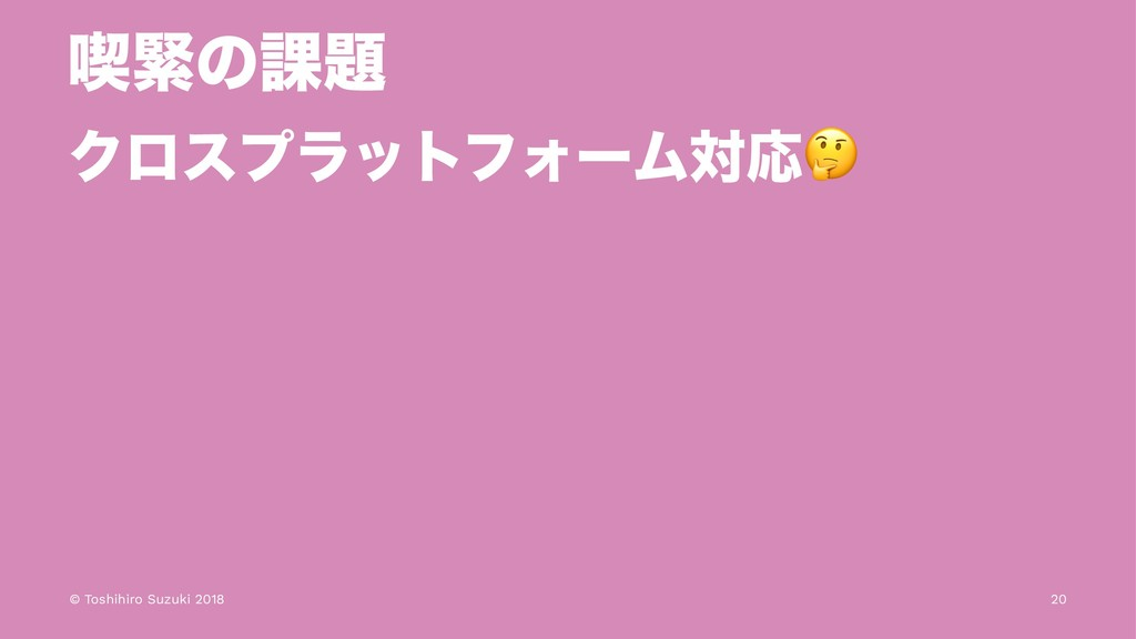 ٤ۓͷ՝ ΫϩεϓϥοτϑΥʔϜରԠ © Toshihiro Suzuki 2018 20