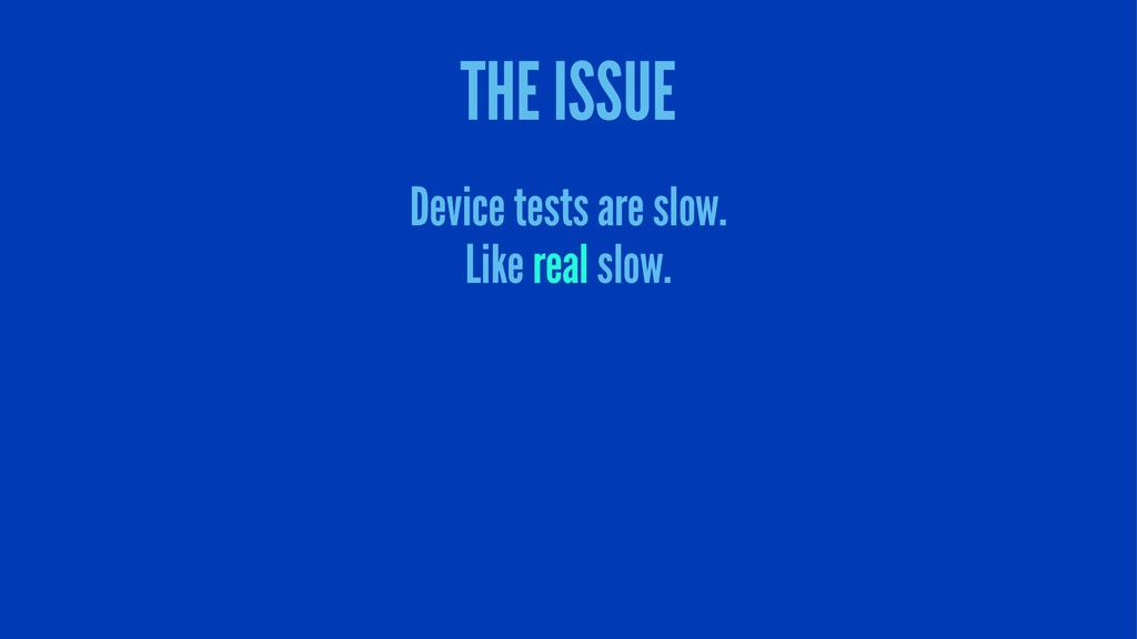 THE ISSUE Device tests are slow. Like real slow.