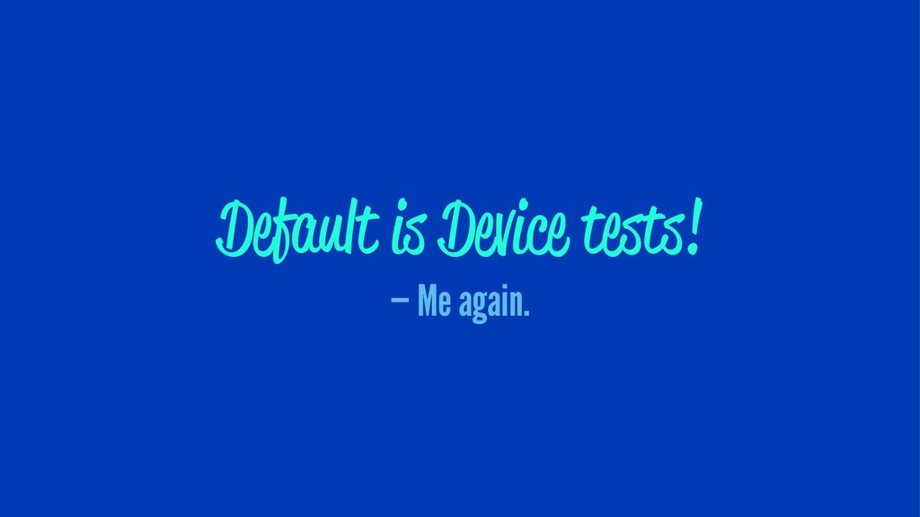 Default is Device tests! — Me again.
