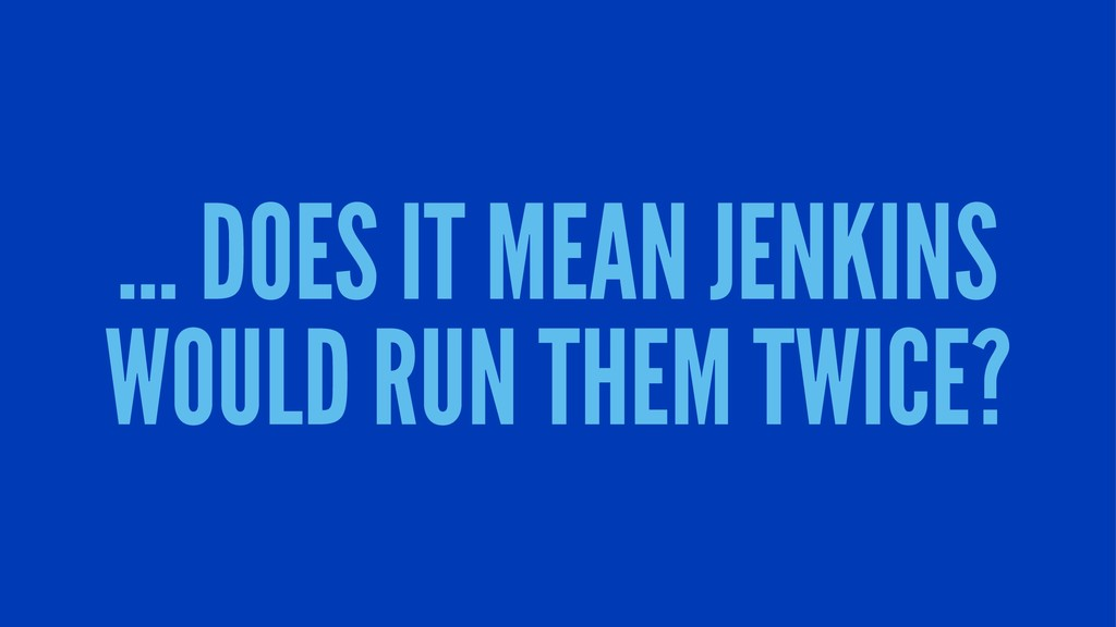 ... DOES IT MEAN JENKINS WOULD RUN THEM TWICE?