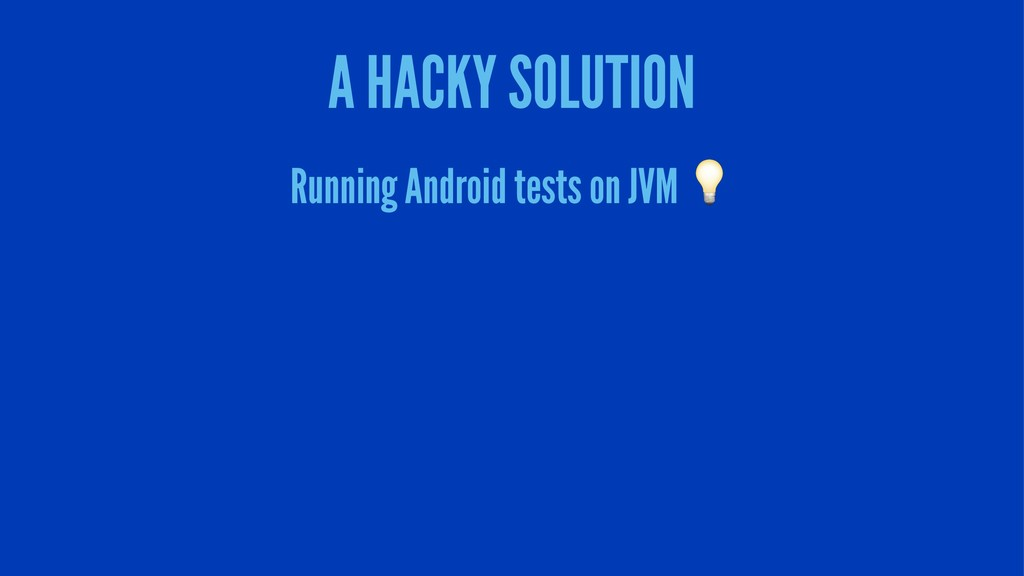 A HACKY SOLUTION Running Android tests on JVM