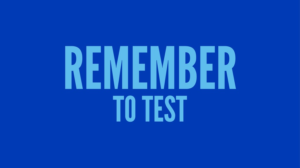 REMEMBER TO TEST
