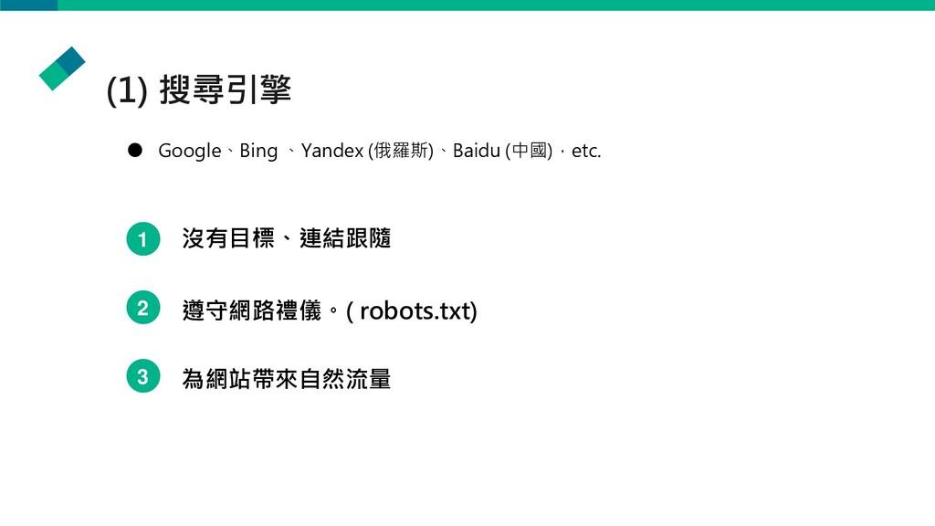 (1) 搜尋引擎 ● Google、Bing 、Yandex (俄羅斯)、Baidu (中國)...