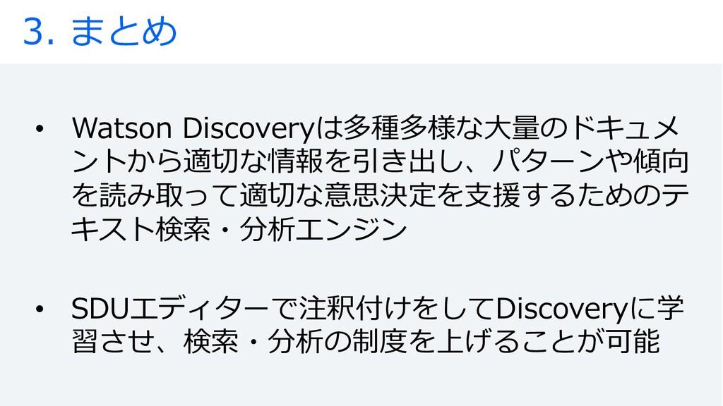 3. まとめ • Watson Discoveryは多種多様な⼤量のドキュメ ントから適切な情...