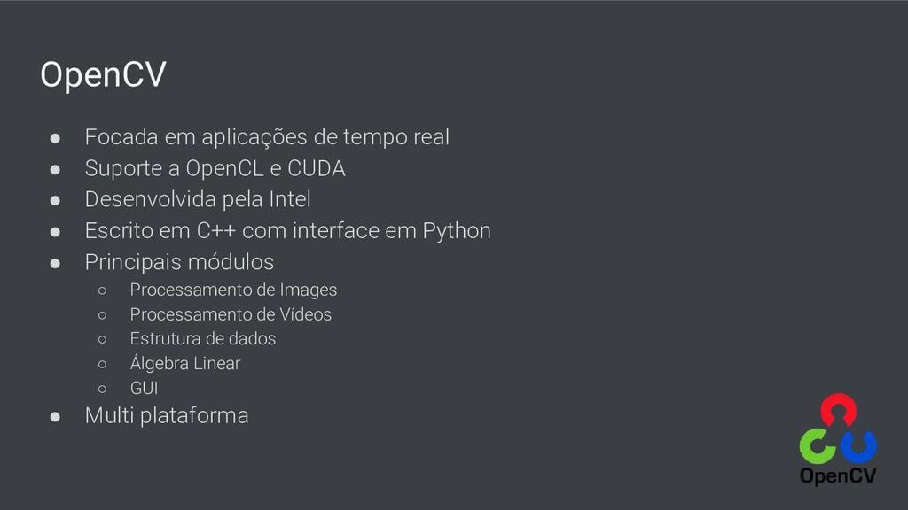 OpenCV ● Focada em aplicações de tempo real ● S...