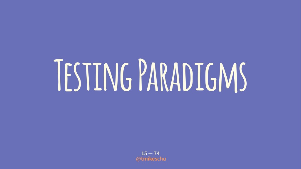 Testing Paradigms 15 — 74 @tmikeschu