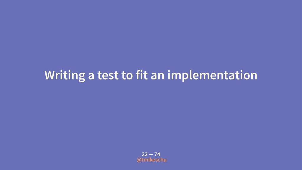 Writing a test to fit an implementation 22 — 74...