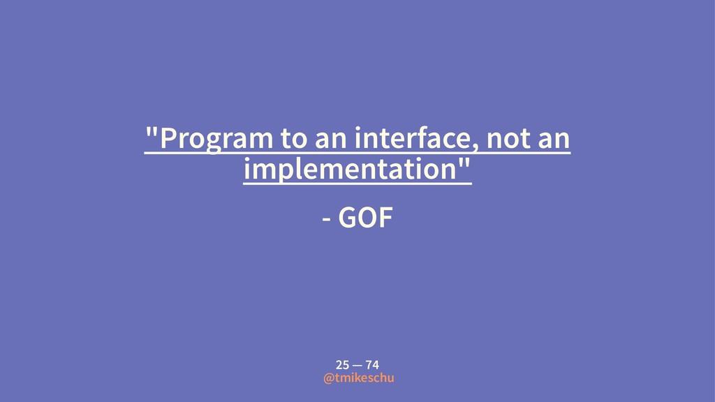 """Program to an interface, not an implementation..."