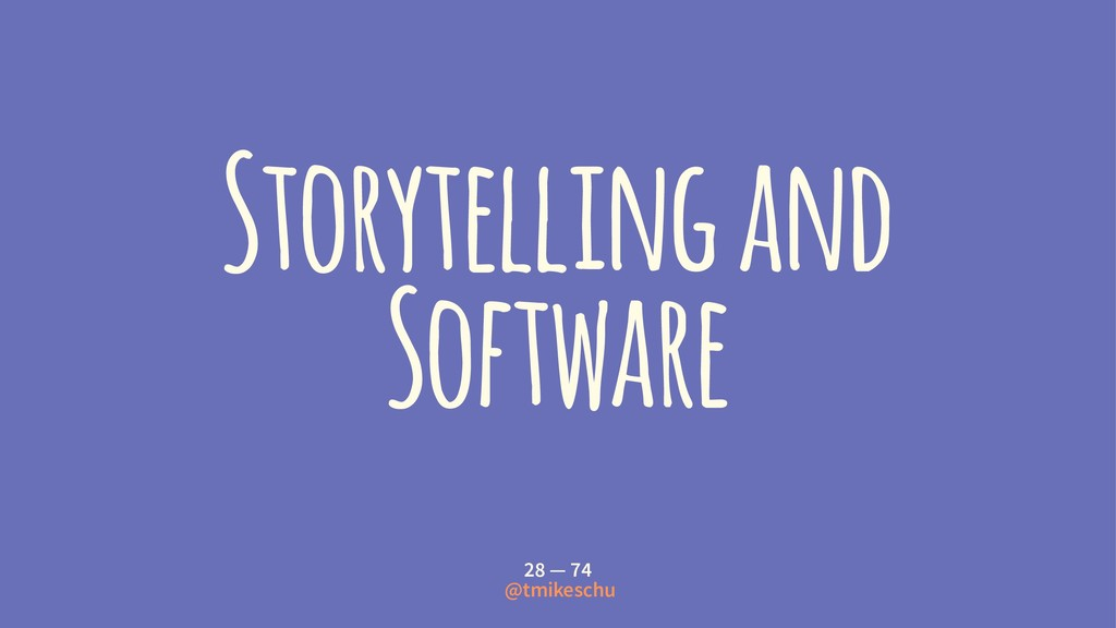 Storytelling and Software 28 — 74 @tmikeschu