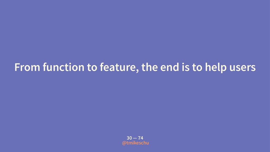 From function to feature, the end is to help us...