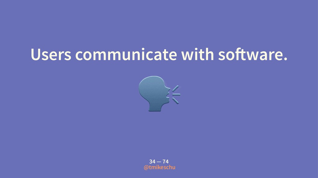 Users communicate with so!ware. ! 34 — 74 @tmik...