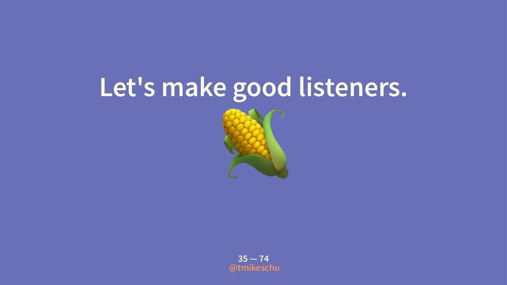 Let's make good listeners. ! 35 — 74 @tmikeschu