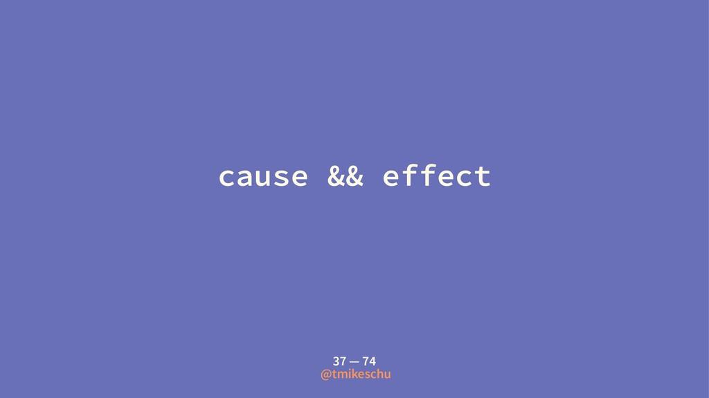 cause && effect 37 — 74 @tmikeschu