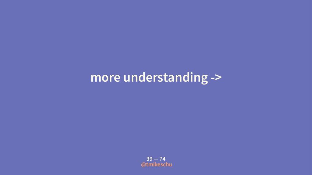 more understanding -> 39 — 74 @tmikeschu