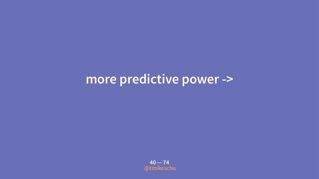 more predictive power -> 40 — 74 @tmikeschu