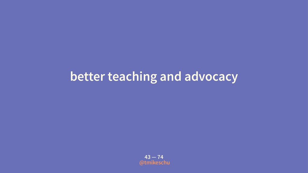 better teaching and advocacy 43 — 74 @tmikeschu