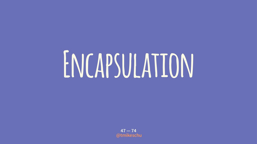 Encapsulation 47 — 74 @tmikeschu