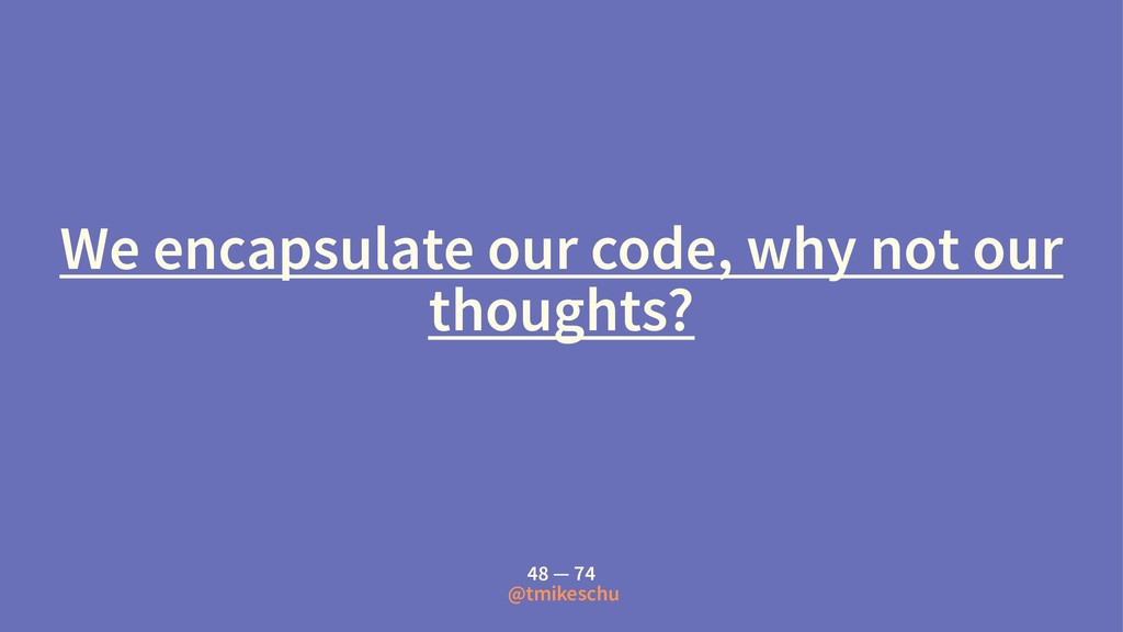 We encapsulate our code, why not our thoughts? ...