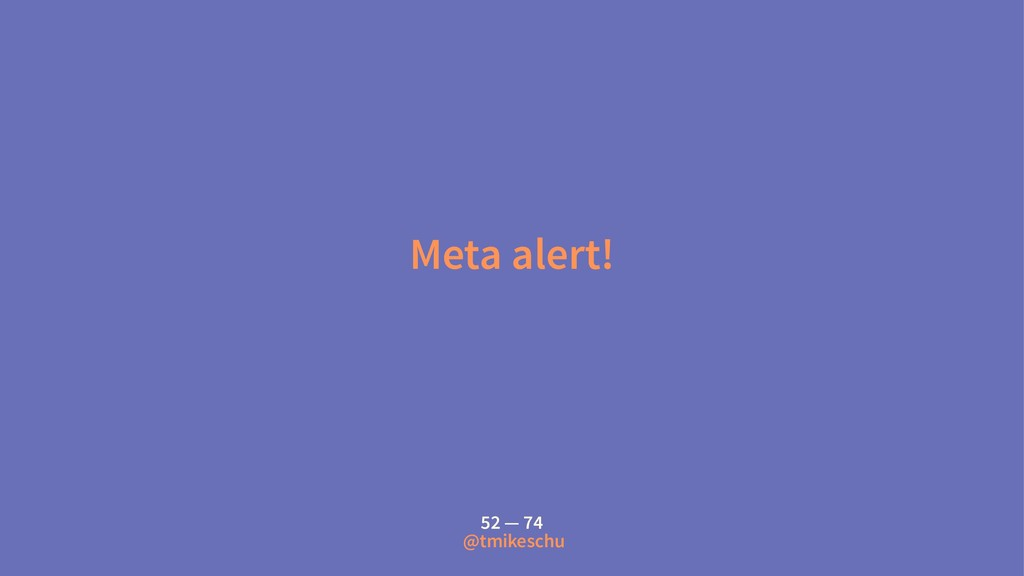 Meta alert! 52 — 74 @tmikeschu