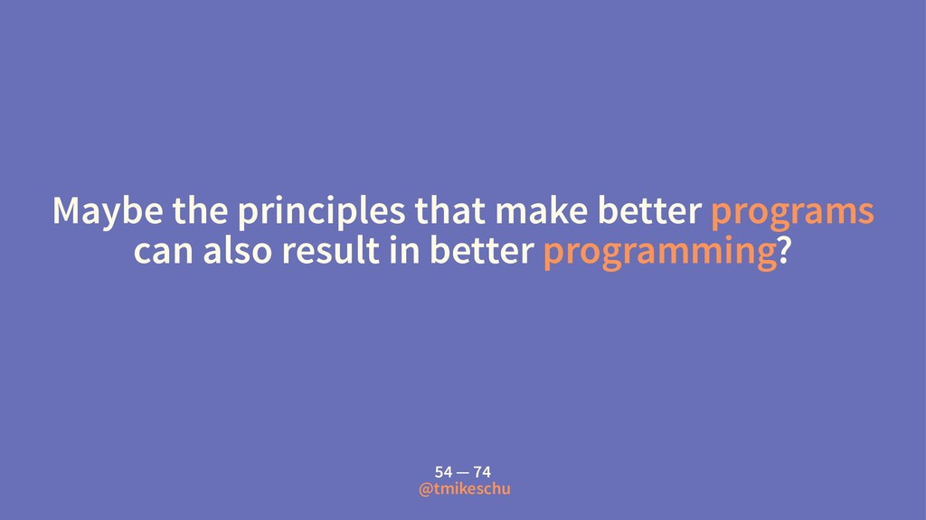 Maybe the principles that make better programs ...