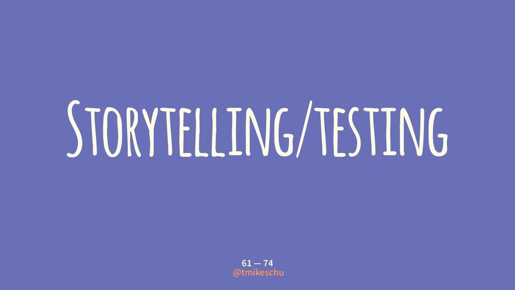 Storytelling/testing 61 — 74 @tmikeschu
