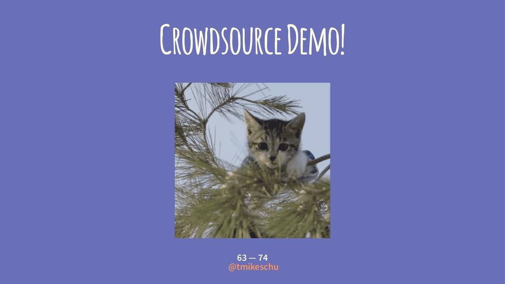 Crowdsource Demo! 63 — 74 @tmikeschu