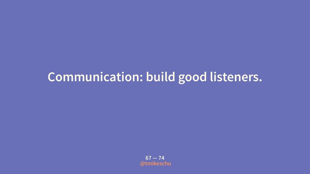 Communication: build good listeners. 67 — 74 @t...