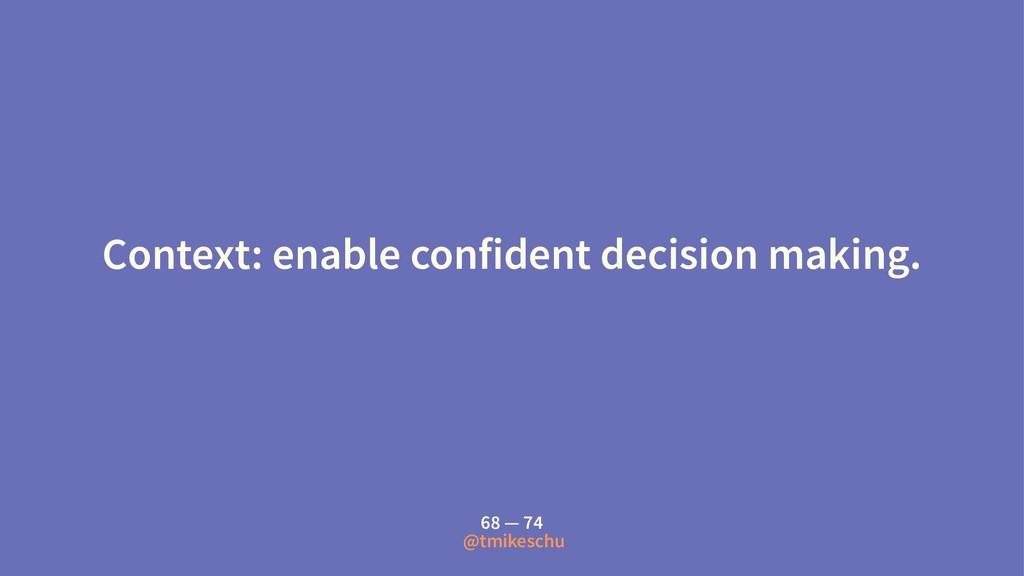 Context: enable confident decision making. 68 —...