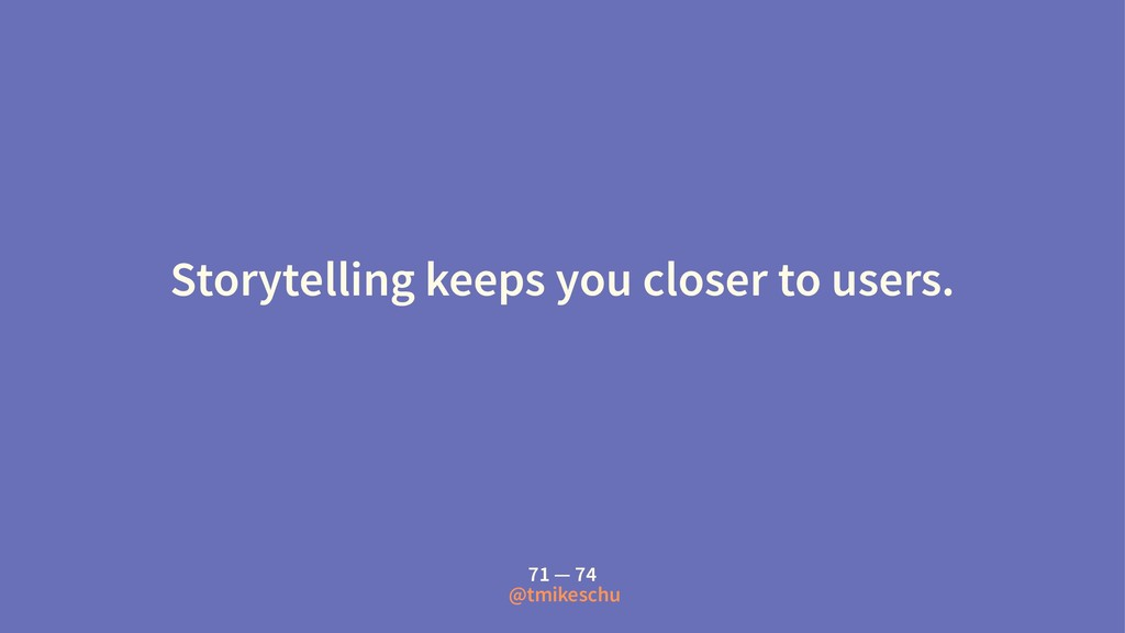 Storytelling keeps you closer to users. 71 — 74...