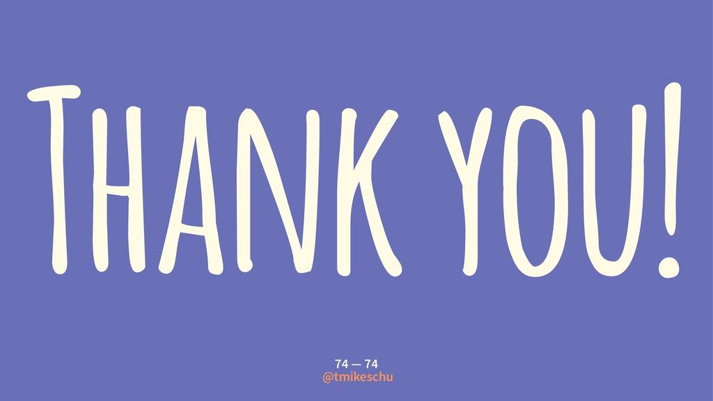 Thank you! 74 — 74 @tmikeschu