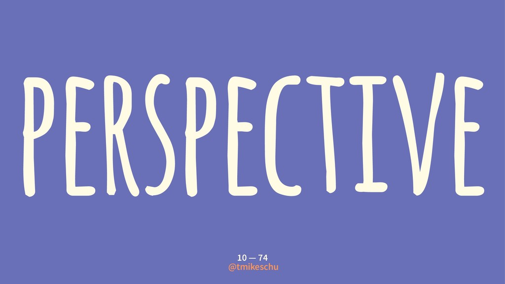 perspective 10 — 74 @tmikeschu