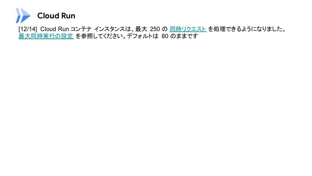 Cloud Run [12/14] Cloud Run コンテナ インスタンスは、最大 250...