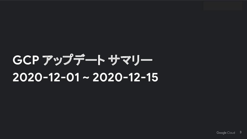 GCP アップデート サマリー 2020-12-01 ~ 2020-12-15 3