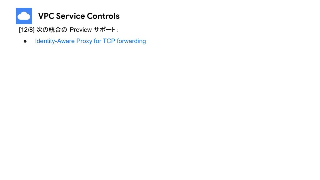 VPC Service Controls [12/8] 次の統合の Preview サポート:...