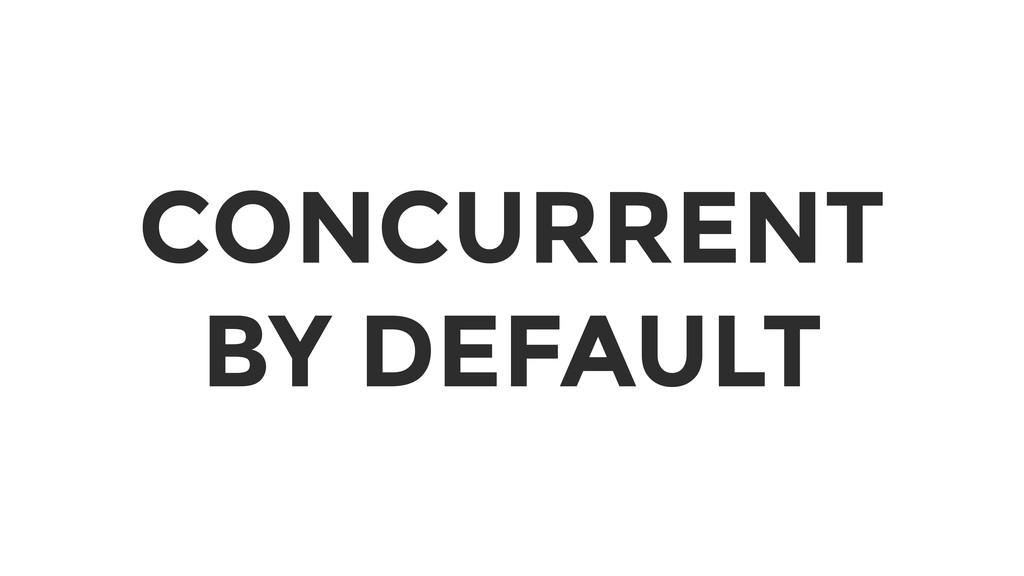 CONCURRENT BY DEFAULT