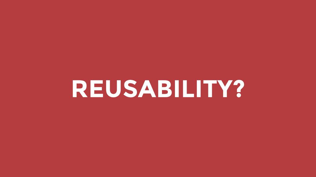 REUSABILITY?