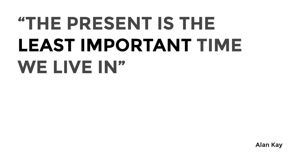 """THE PRESENT IS THE LEAST IMPORTANT TIME WE LIV..."